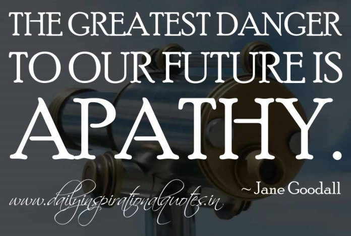 The greatest danger to our future is apathy. ~ Jane Goodall