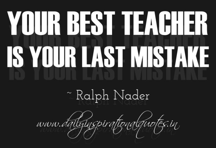 Your best teacher is your last mistake. ~ Ralph Nader