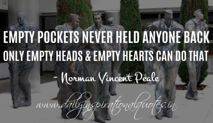 Empty pockets never held anyone back. Only empty heads & empty hearts can do that. ~ Norman Vincent Peale