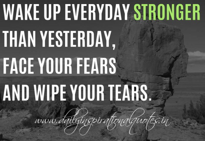Wake up everyday stronger than yesterday, face your fears and wipe your tears. ~ TYGA