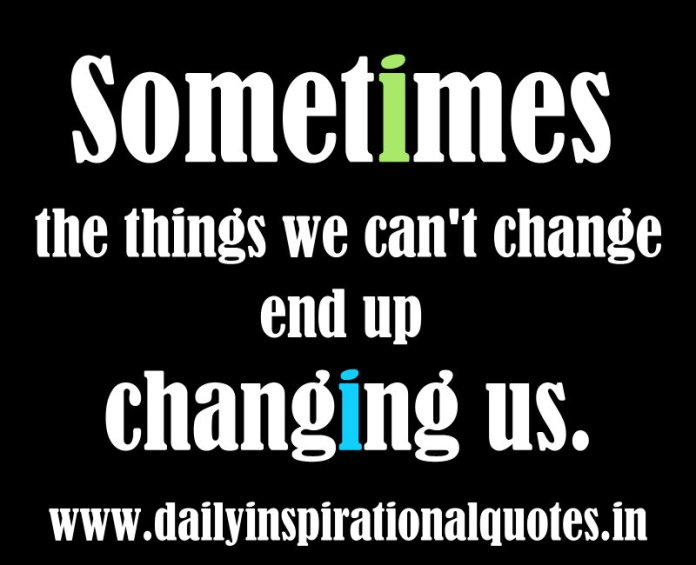 Sometimes the things we can't change end up changing us. ~ Anonymous