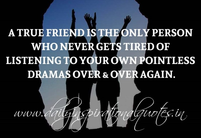 A True friend is the only person who never gets tired of listening to your own pointless dramas over & over again. ~ Anonymous