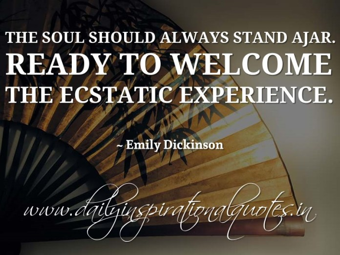 The soul should always stand ajar. Ready to welcome the ecstatic experience. ~ Emily Dickinson