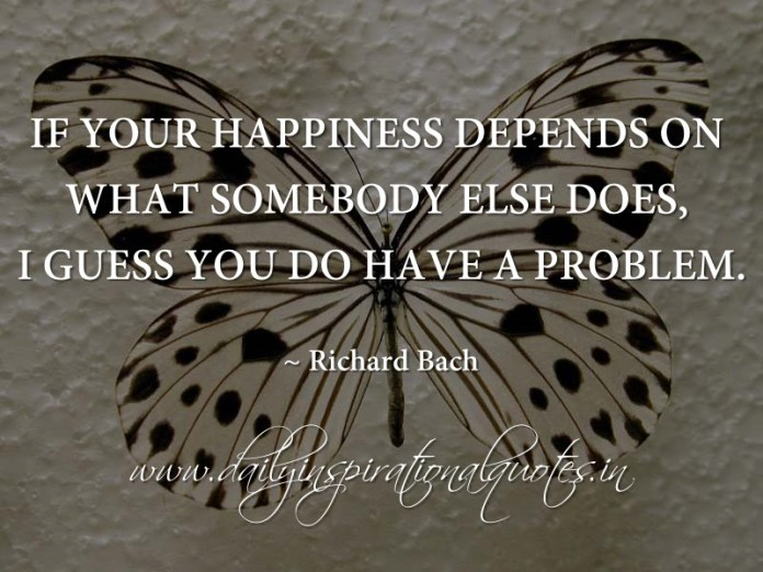 If your happiness depends on what somebody else does, I guess you do have a problem. ~ Richard Bach
