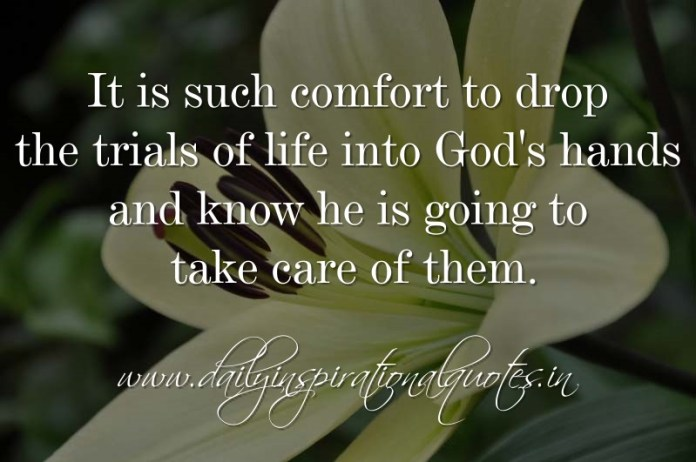 It is such comfort to drop the trials of life into God's hands and know he is going to take care of them. ~ Anonymous