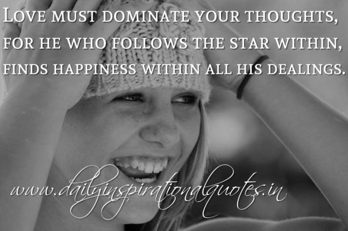 Love must dominate your thoughts, for he who follows the star within, finds happiness within all his dealings. ~ Anonymous