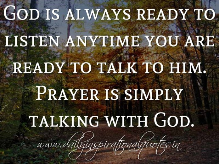God is always ready to listen anytime you are ready to talk to him. Prayer is simply talking with God. ~ Anonymous