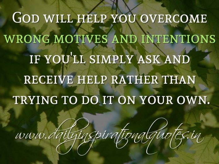 God will help you overcome wrong motives and intentions if you'll simply ask and receive help rather than trying to do it on your own. ~ Anonymous