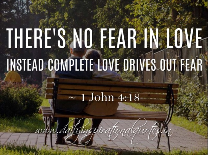 There's no fear in love. Instead complete love drives out fear. ~ 1 John 4:18