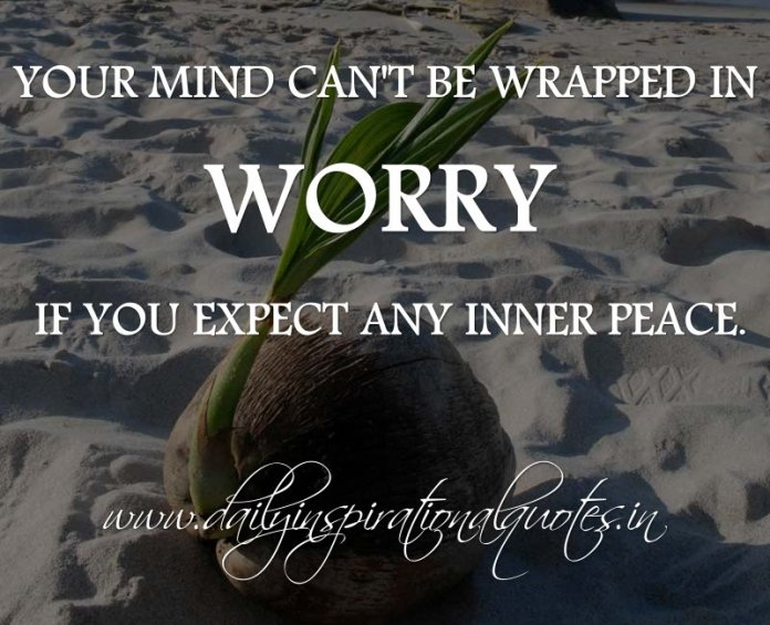 Your mind can't be wrapped in worry if you expect any inner peace. ~ Anonymous