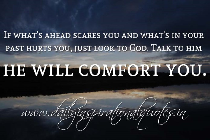 If what's ahead scares you and what's in your past hurts you, just look to God. Talk to him he will comfort you. ~ Anonymous