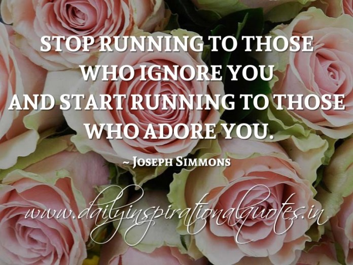 Stop running to those who ignore you and start running to those who adore you. ~ Joseph Simmons