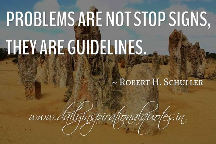 Problems are not stop signs, they are guidelines. ~ Robert H. Schuller