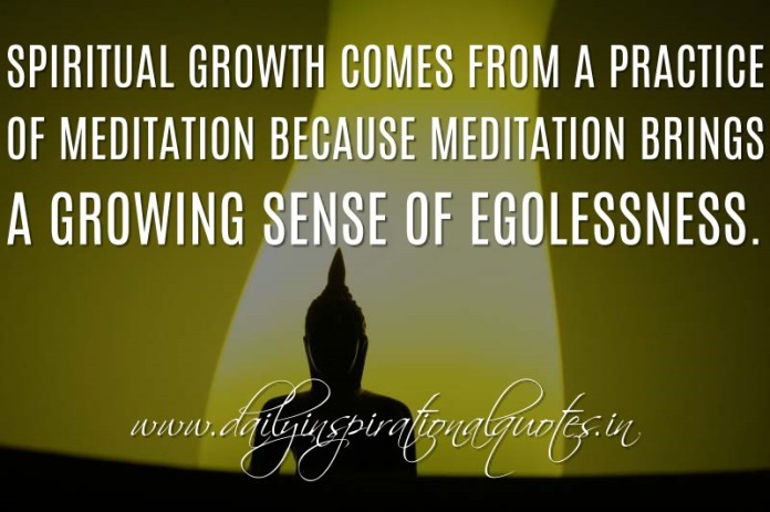 Spiritual growth comes from a practice of meditation because meditation brings a growing sense of egolessness. ~ Anonymous