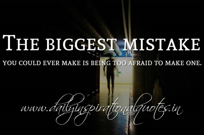 The biggest mistake you could ever make is being too afraid to make one. ~ Anonymous