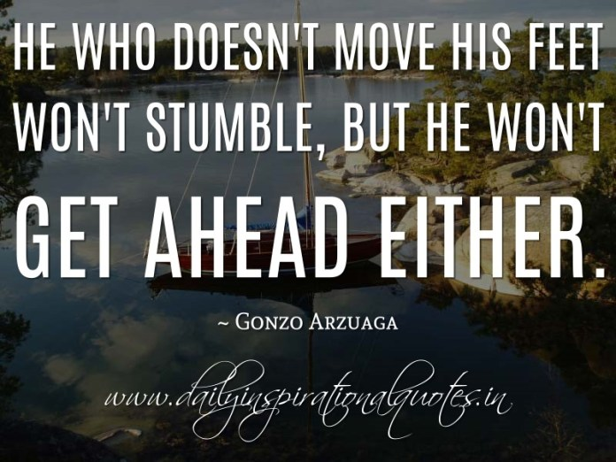 He who doesn't move his feet won't stumble, but he won't get ahead either. ~ Gonzo Arzuaga