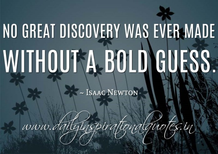 No great discovery was ever made without a bold guess. ~ Isaac Newton