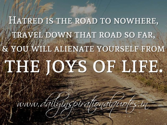 Hatred is the road to nowhere, travel down that road so far, & you will alienate yourself from the joys of life. ~ Anonymous