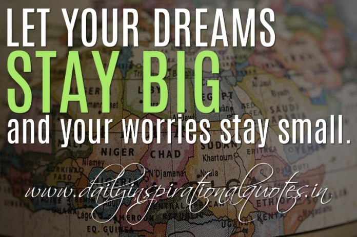 Let your dreams stay big and your worries stay small. ~ Anonymous