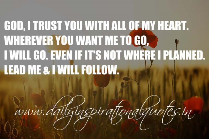 God, I trust you with all of my heart. Wherever you want me to go, I will go. Even if it's not where I planned. Lead me & I will follow. ~ Anonymous