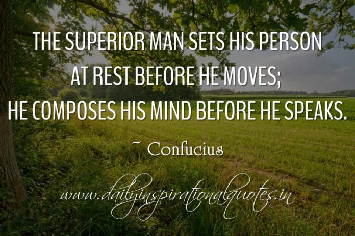 The superior man sets his person at rest before he moves; he composes his mind before he speaks. ~ Confucius