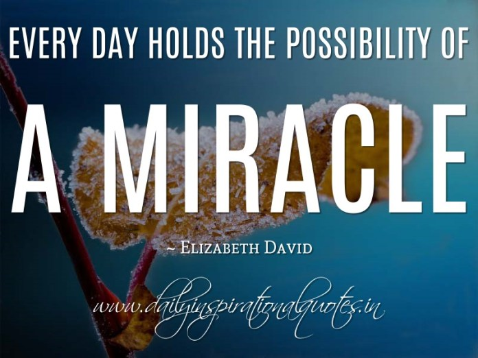 Every day holds the possibility of a miracle. ~ Elizabeth David