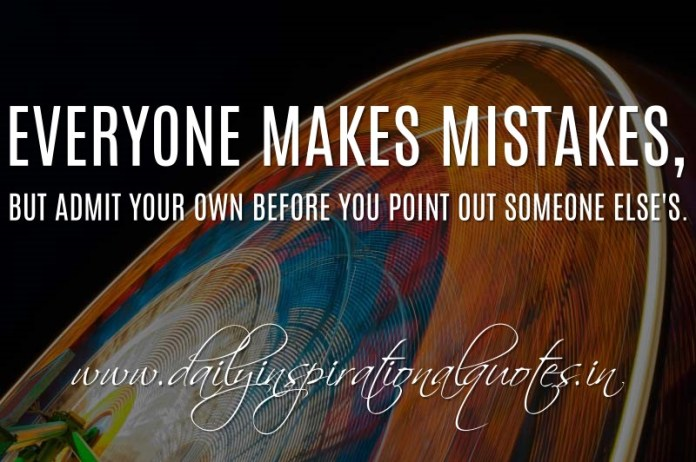 Everyone makes mistakes, but admit your own before you point out someone else's. ~ Anonymous