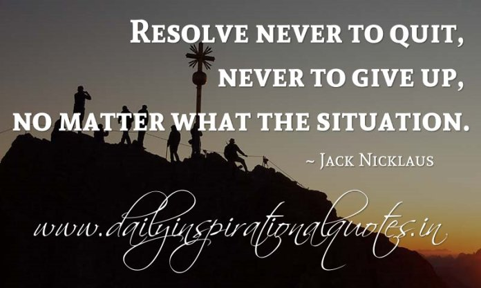 Resolve never to quit, never to give up, no matter what the situation. ~ Jack Nicklaus