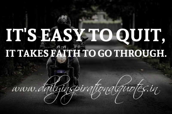 It's easy to quit, it takes faith to go through. ~ Anonymous