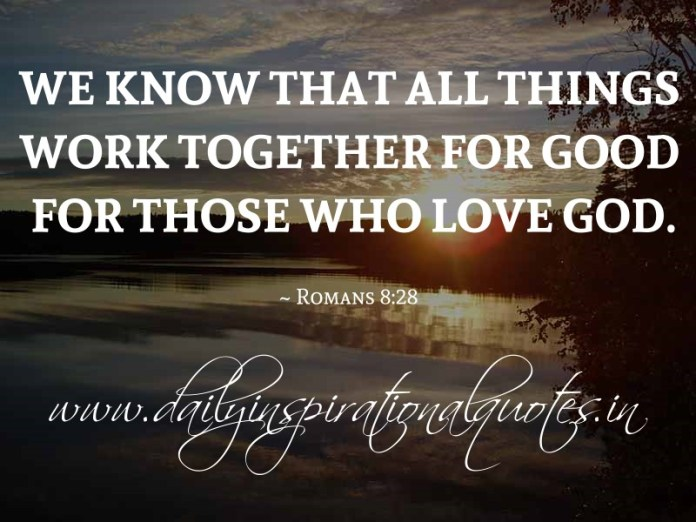 We know that all things work together for good for those who love God. ~ Romans 8:28