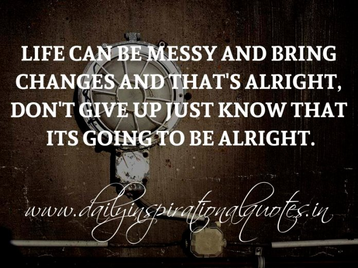 Life can be messy and bring changes and that's alright, don't give up just know that its going to be alright. ~ Anonymous