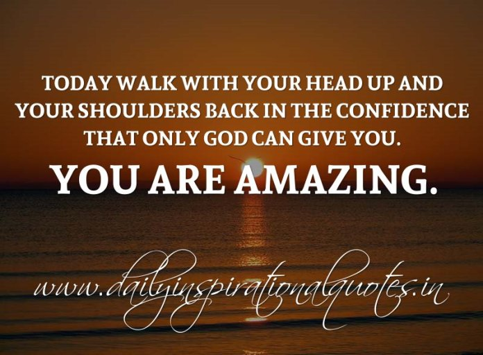 Today walk with your head up and your shoulders back in the confidence that only God can give you. YOU ARE AMAZING. ~ Anonymous