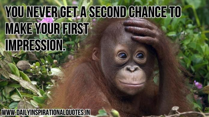You never get a second chance to make your first impression. ~ Anonymous