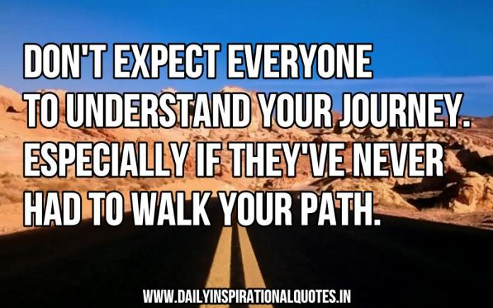 Don't expect everyone to understand your journey. especially if they've never had to walk your path. ~ Anonymous