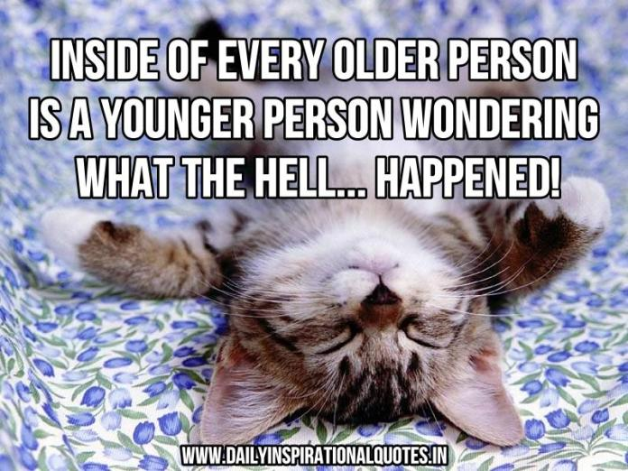 Inside of every older person is a younger person wondering what the hell... Happened! ~ Anonymous