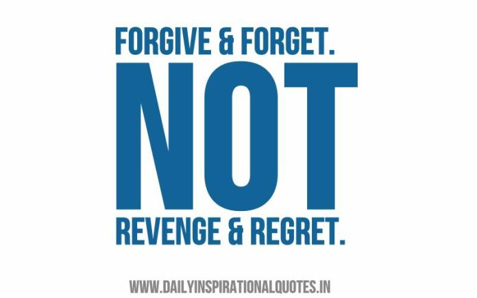 Forgive & forget. not revenge & regret. ~ Anonymous