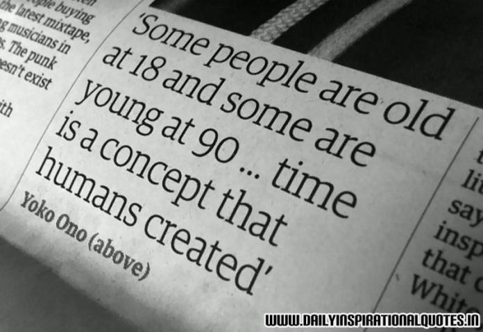 Some people are old at 18 and some are young at 90... time is a concept that humans created. ~ Yoko Ono