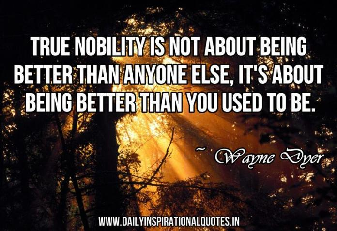 True nobility is not about being better than anyone else, it's about being better than you used to be. ~ Wayne Dyer