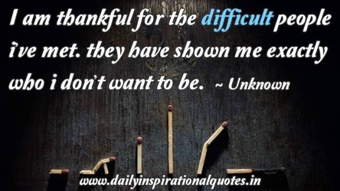 I am thankful for the difficult people i've met. they have shown me exactly who i don't want to be. ~ Unknown