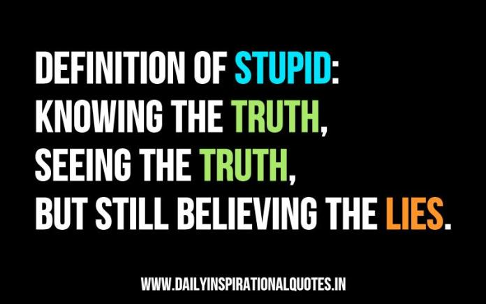 Definition of stupid: knowing the truth, seeing the truth, but still believing the lies. ~ Anonymous