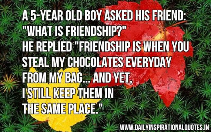 A 5-year old boy asked his friend: What is friendship? He replied Friendship is when you steal my chocolates everyday from my bag... and yet, i still keep them in the same place. ~ Anonymous