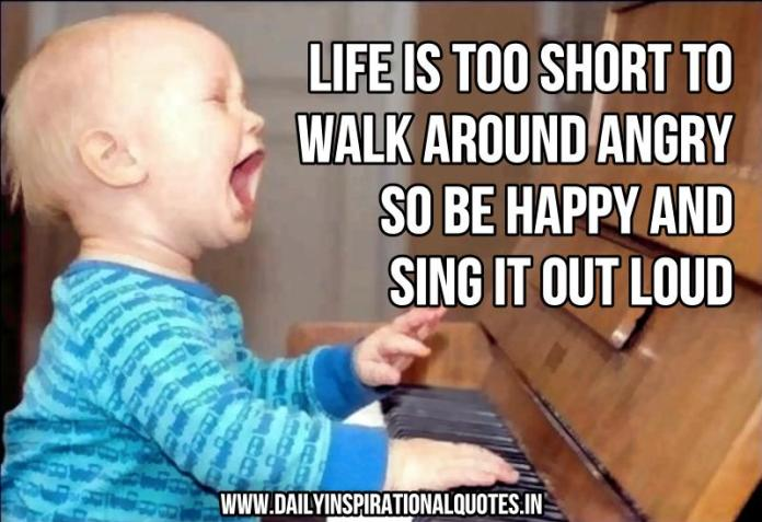 Life is too short to walk around angry. so be happy and sing it out loud. ~ Anonymous
