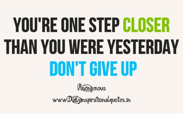 You're one step closer than you were yesterday don't give up. ~ Unknown