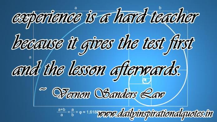 Experience is a hard teacher because it gives the test first and the lesson afterwards. ~ Vernon Sanders Law