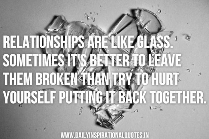 Relationships are like glass. sometimes it's better to leave them broken than try to hurt yourself putting it back together. ~ Anonymous