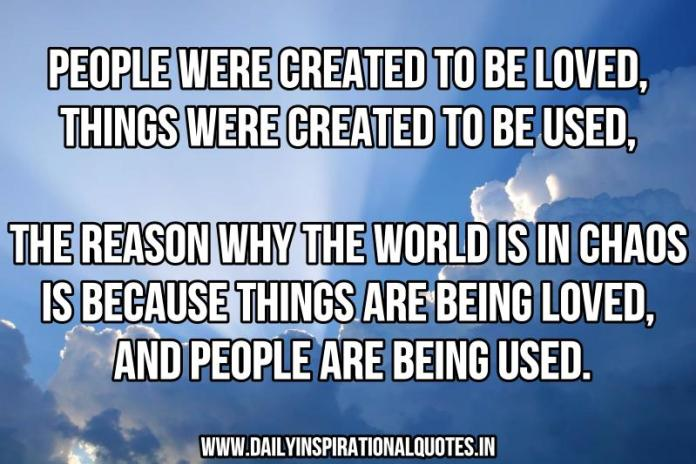 People were created to be loved, things were created to be used, The reason why the world is in chaos is because things are being loved, and people are being used. ~ Anonymous