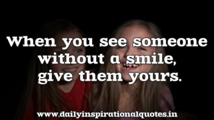 When you see someone without a smile, give them yours. ~ Anonymous