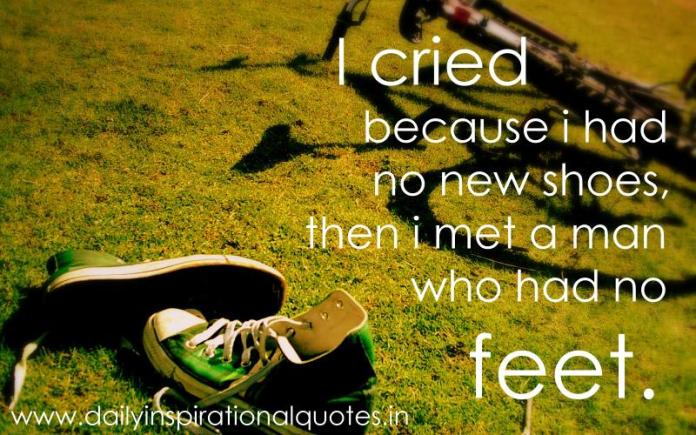 I cried because i had no new shoes, then i met a man who had no feet. ~ Anonymous