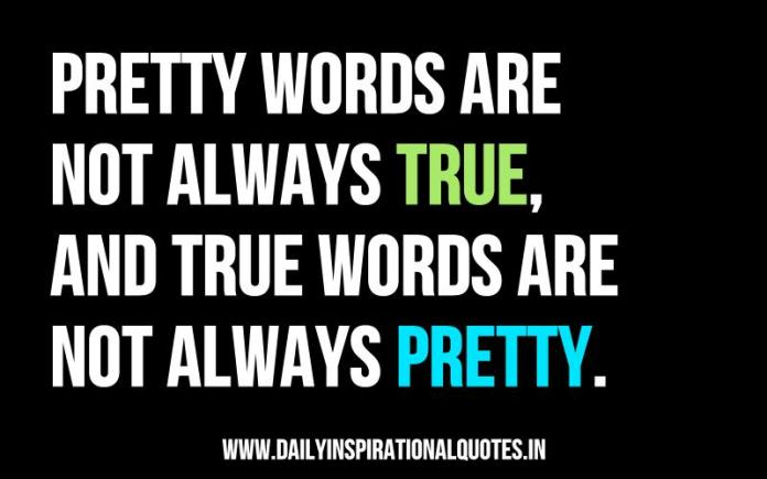 Pretty words are not always true, and true words are not always pretty. ~ Anonymous