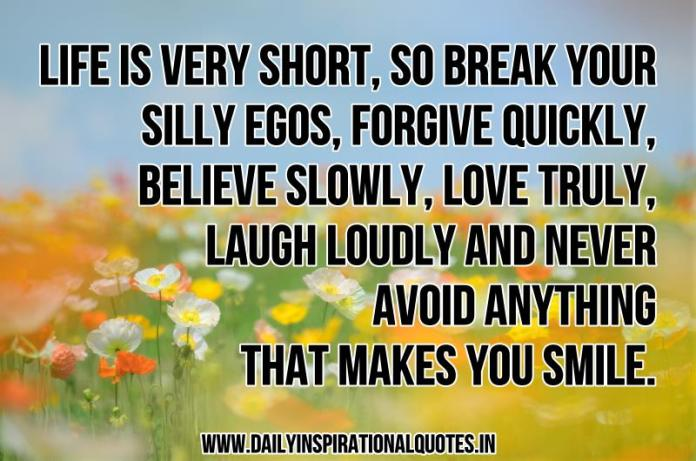 Life is very short, so break your silly egos, forgive quickly, believe slowly, love truly, laugh loudly and never avoid anything that makes you smile. ~ Anonymous